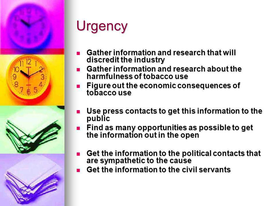 Urgency Gather information and research that will discredit the industry Gather information and research that will discredit the industry Gather information and research about the harmfulness of tobacco use Gather information and research about the harmfulness of tobacco use Figure out the economic consequences of tobacco use Figure out the economic consequences of tobacco use Use press contacts to get this information to the public Use press contacts to get this information to the public Find as many opportunities as possible to get the information out in the open Find as many opportunities as possible to get the information out in the open Get the information to the political contacts that are sympathetic to the cause Get the information to the political contacts that are sympathetic to the cause Get the information to the civil servants Get the information to the civil servants