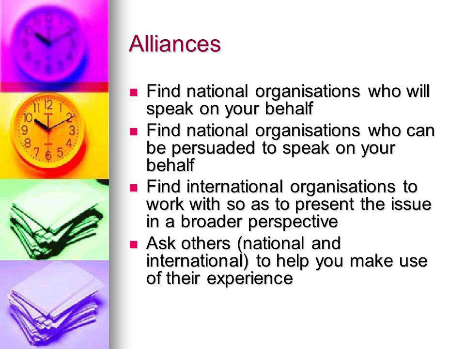 Alliances Find national organisations who will speak on your behalf Find national organisations who will speak on your behalf Find national organisations who can be persuaded to speak on your behalf Find national organisations who can be persuaded to speak on your behalf Find international organisations to work with so as to present the issue in a broader perspective Find international organisations to work with so as to present the issue in a broader perspective Ask others (national and international) to help you make use of their experience Ask others (national and international) to help you make use of their experience