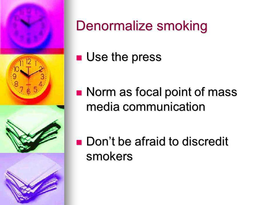 Denormalize smoking Use the press Use the press Norm as focal point of mass media communication Norm as focal point of mass media communication Dont be afraid to discredit smokers Dont be afraid to discredit smokers