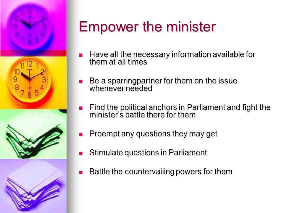 Empower the minister Have all the necessary information available for them at all times Have all the necessary information available for them at all times Be a sparringpartner for them on the issue whenever needed Be a sparringpartner for them on the issue whenever needed Find the political anchors in Parliament and fight the ministers battle there for them Find the political anchors in Parliament and fight the ministers battle there for them Preempt any questions they may get Preempt any questions they may get Stimulate questions in Parliament Stimulate questions in Parliament Battle the countervailing powers for them Battle the countervailing powers for them