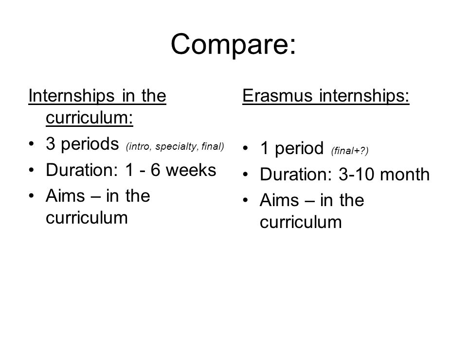 Compare: Internships in the curriculum: 3 periods (intro, specialty, final) Duration: 1 - 6 weeks Aims – in the curriculum Erasmus internships: 1 period (final+ ) Duration: 3-10 month Aims – in the curriculum