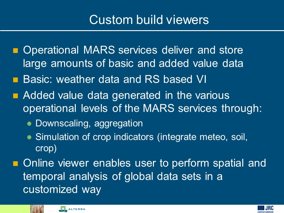 Custom build viewers Operational MARS services deliver and store large amounts of basic and added value data Basic: weather data and RS based VI Added value data generated in the various operational levels of the MARS services through: Downscaling, aggregation Simulation of crop indicators (integrate meteo, soil, crop) Online viewer enables user to perform spatial and temporal analysis of global data sets in a customized way