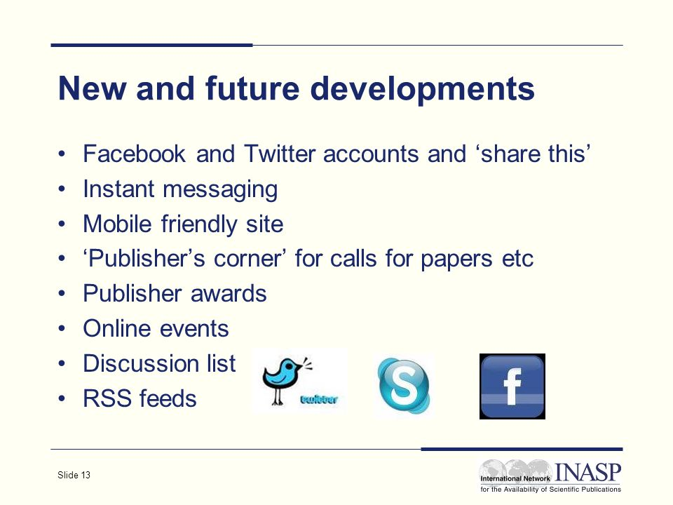 Slide 13 New and future developments Facebook and Twitter accounts and share this Instant messaging Mobile friendly site Publishers corner for calls for papers etc Publisher awards Online events Discussion list RSS feeds