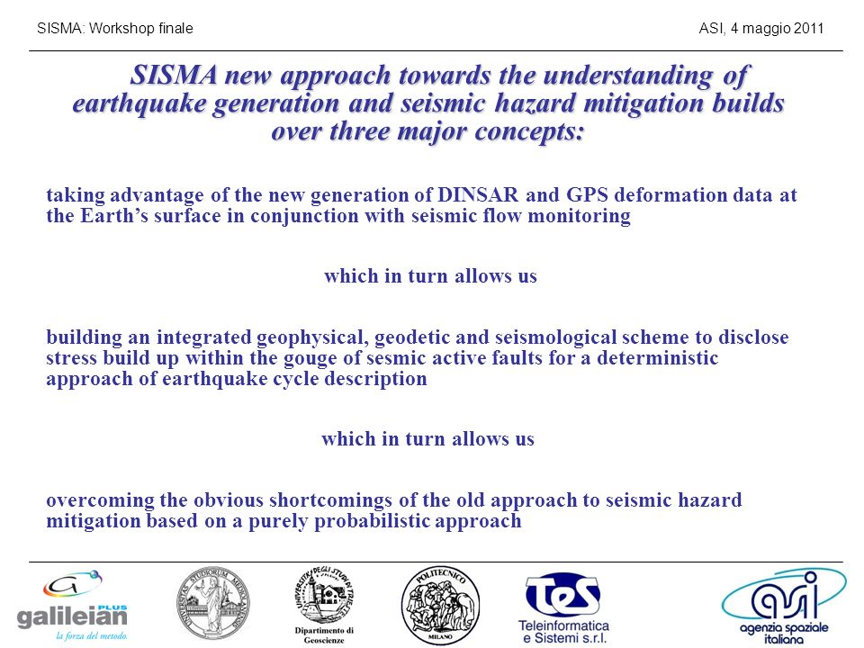 SISMA: Workshop finaleASI, 4 maggio 2011 SISMA new approach towards the understanding of earthquake generation and seismic hazard mitigation builds over three major concepts: taking advantage of the new generation of DINSAR and GPS deformation data at the Earths surface in conjunction with seismic flow monitoring which in turn allows us building an integrated geophysical, geodetic and seismological scheme to disclose stress build up within the gouge of sesmic active faults for a deterministic approach of earthquake cycle description which in turn allows us overcoming the obvious shortcomings of the old approach to seismic hazard mitigation based on a purely probabilistic approach