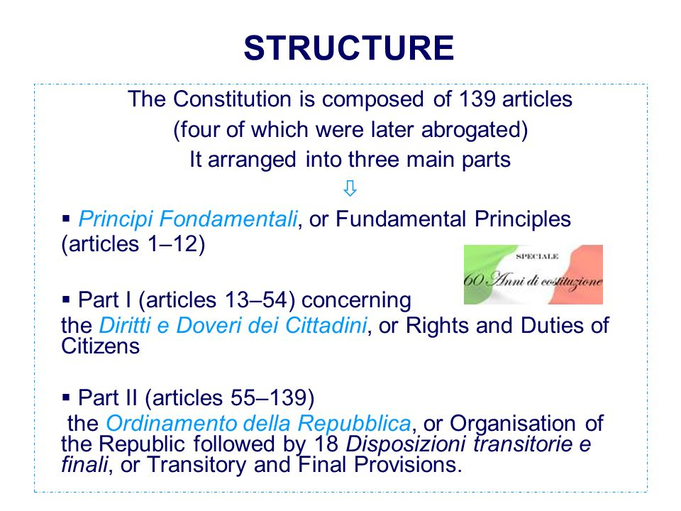 STRUCTURE The Constitution is composed of 139 articles (four of which were later abrogated) It arranged into three main parts Principi Fondamentali, or Fundamental Principles (articles 1–12) Part I (articles 13–54) concerning the Diritti e Doveri dei Cittadini, or Rights and Duties of Citizens Part II (articles 55–139) the Ordinamento della Repubblica, or Organisation of the Republic followed by 18 Disposizioni transitorie e finali, or Transitory and Final Provisions.
