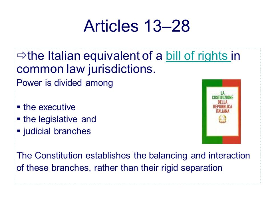 Articles 13–28 the Italian equivalent of a bill of rights in common law jurisdictions.bill of rights Power is divided among the executive the legislative and judicial branches The Constitution establishes the balancing and interaction of these branches, rather than their rigid separation