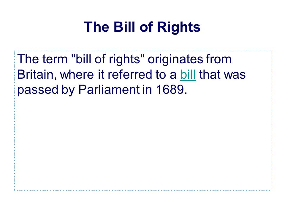 The Bill of Rights The term bill of rights originates from Britain, where it referred to a bill that was passed by Parliament in 1689.bill