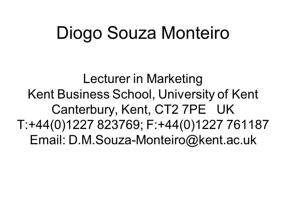 Diogo Souza Monteiro Lecturer in Marketing Kent Business School, University of Kent Canterbury, Kent, CT2 7PE UK T:+44(0) ; F:+44(0)