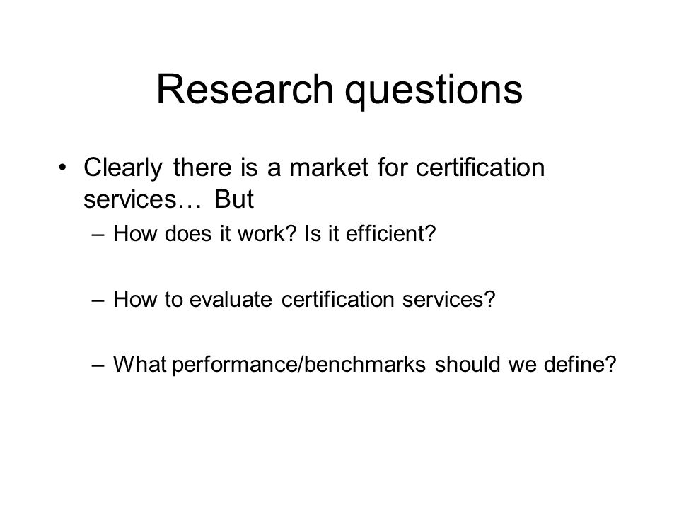 Research questions Clearly there is a market for certification services… But –How does it work.