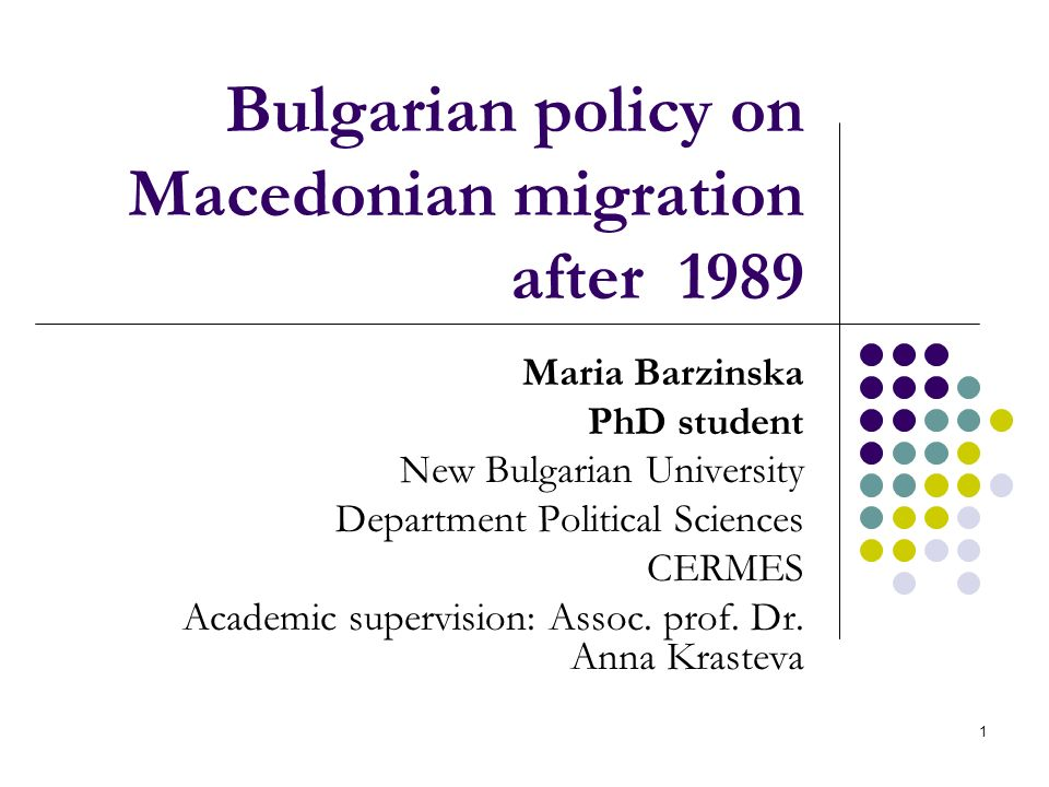 1 Bulgarian policy on Macedonian migration after 1989 Maria Barzinska PhD student New Bulgarian University Department Political Sciences CERMES Academic supervision: Assoc.