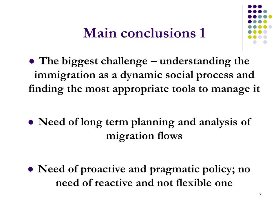 6 Main conclusions 1 The biggest challenge – understanding the immigration as a dynamic social process and finding the most appropriate tools to manage it Need of long term planning and analysis of migration flows Need of proactive and pragmatic policy; no need of reactive and not flexible one