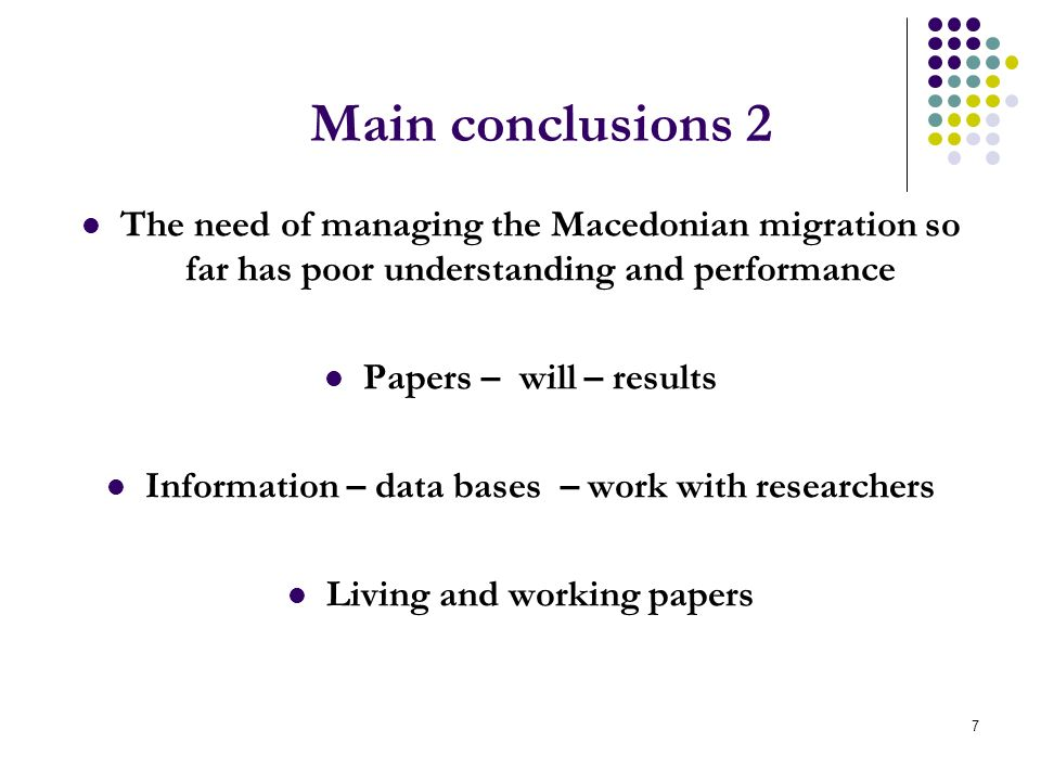 7 Main conclusions 2 The need of managing the Macedonian migration so far has poor understanding and performance Papers – will – results Information – data bases – work with researchers Living and working papers