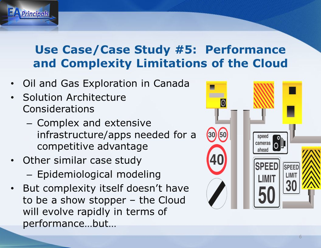 Use Case/Case Study #5: Performance and Complexity Limitations of the Cloud Oil and Gas Exploration in Canada Solution Architecture Considerations – Complex and extensive infrastructure/apps needed for a competitive advantage Other similar case study – Epidemiological modeling But complexity itself doesnt have to be a show stopper – the Cloud will evolve rapidly in terms of performance…but… 6