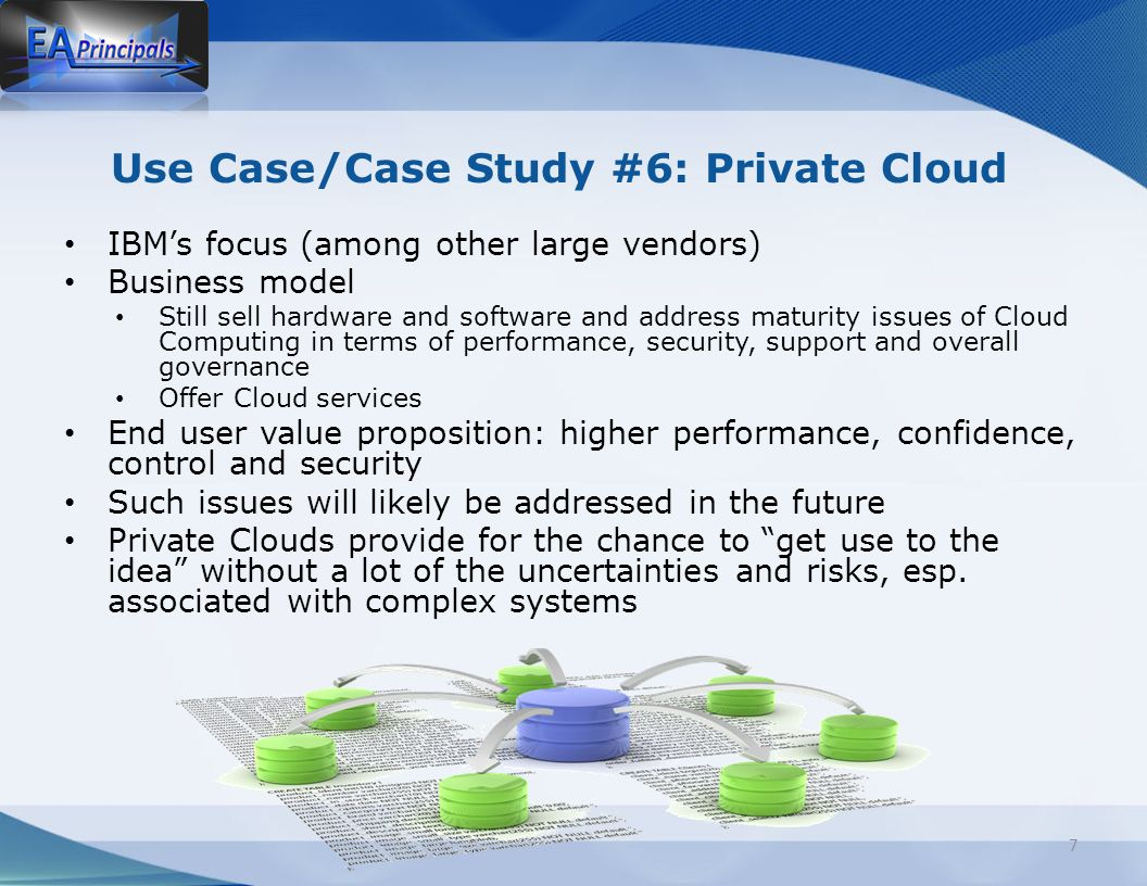Use Case/Case Study #6: Private Cloud IBMs focus (among other large vendors) Business model Still sell hardware and software and address maturity issues of Cloud Computing in terms of performance, security, support and overall governance Offer Cloud services End user value proposition: higher performance, confidence, control and security Such issues will likely be addressed in the future Private Clouds provide for the chance to get use to the idea without a lot of the uncertainties and risks, esp.