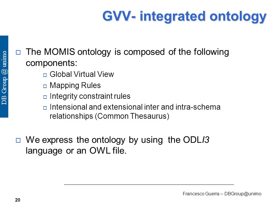 Francesco Guerra – DBGroup@unimo 20 GVV- integrated ontology The MOMIS ontology is composed of the following components: Global Virtual View Mapping Rules Integrity constraint rules Intensional and extensional inter and intra-schema relationships (Common Thesaurus) We express the ontology by using the ODLI3 language or an OWL file.