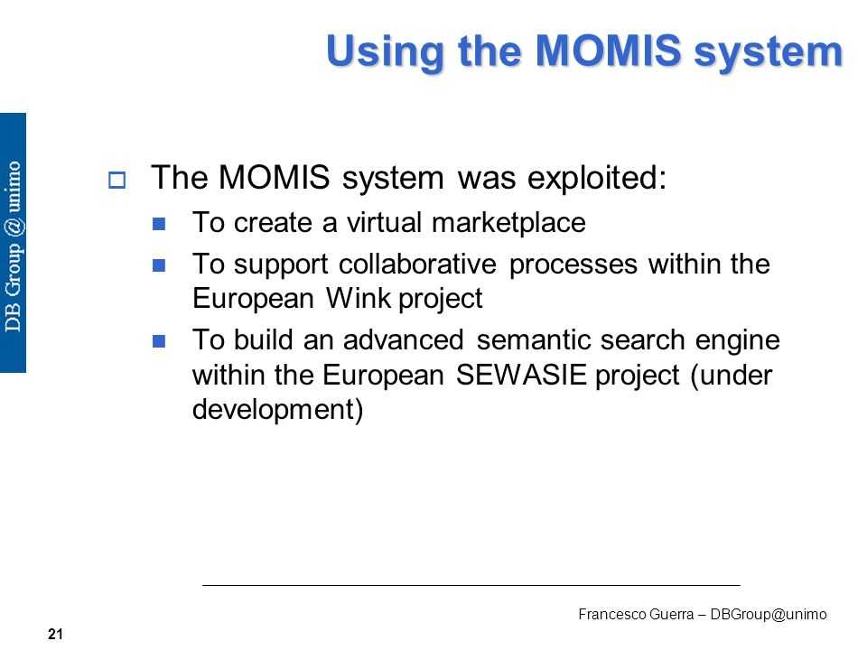 Francesco Guerra – DBGroup@unimo 21 Using the MOMIS system The MOMIS system was exploited: To create a virtual marketplace To support collaborative processes within the European Wink project To build an advanced semantic search engine within the European SEWASIE project (under development)