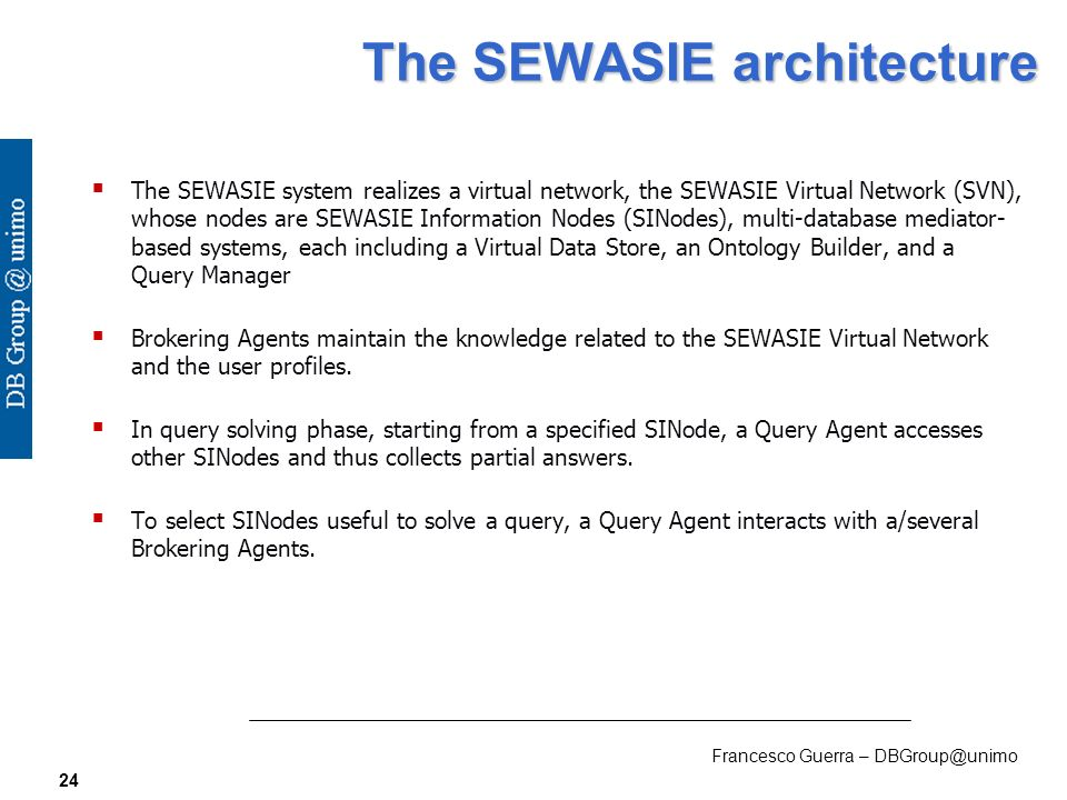 Francesco Guerra – DBGroup@unimo 24 The SEWASIE architecture The SEWASIE system realizes a virtual network, the SEWASIE Virtual Network (SVN), whose nodes are SEWASIE Information Nodes (SINodes), multi-database mediator- based systems, each including a Virtual Data Store, an Ontology Builder, and a Query Manager Brokering Agents maintain the knowledge related to the SEWASIE Virtual Network and the user profiles.
