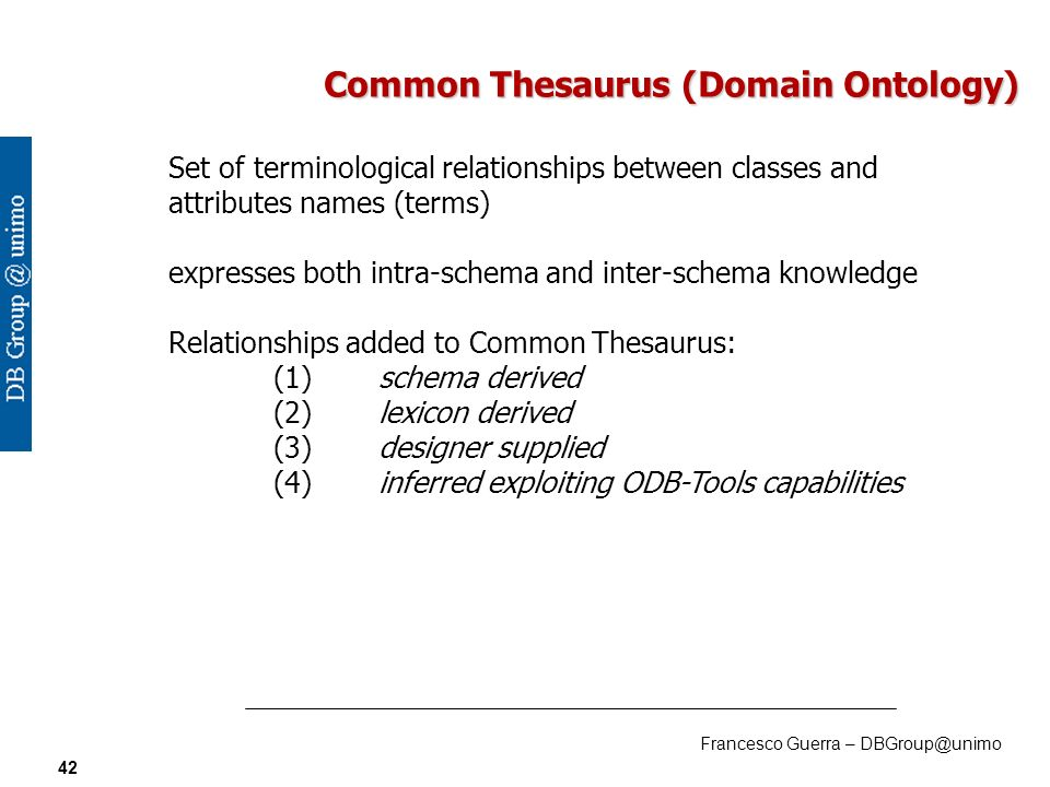 Francesco Guerra – DBGroup@unimo 42 Common Thesaurus (Domain Ontology) Set of terminological relationships between classes and attributes names (terms) expresses both intra-schema and inter-schema knowledge Relationships added to Common Thesaurus: (1)schema derived (2)lexicon derived (3)designer supplied (4)inferred exploiting ODB-Tools capabilities