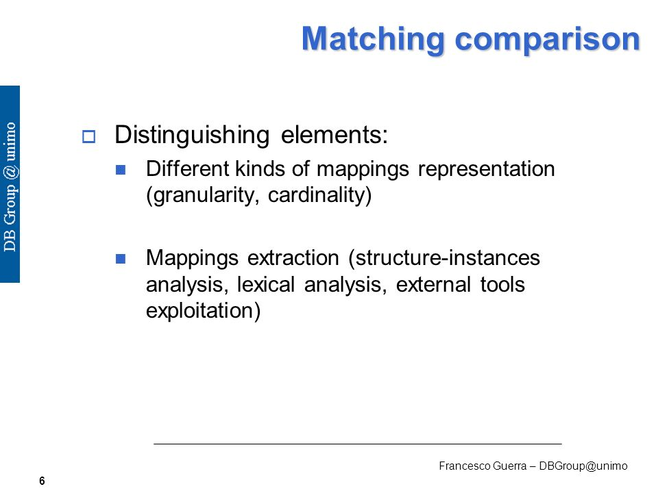 Francesco Guerra – DBGroup@unimo 6 Matching comparison Distinguishing elements: Different kinds of mappings representation (granularity, cardinality) Mappings extraction (structure-instances analysis, lexical analysis, external tools exploitation)