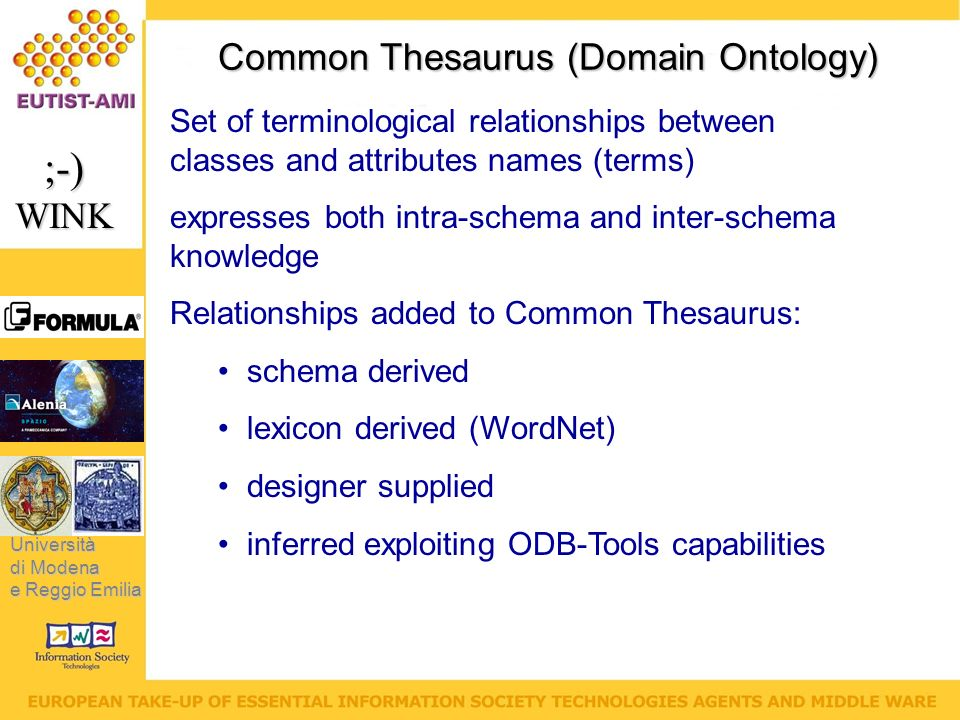 Università di Modena e Reggio Emilia ;-)WINK Common Thesaurus (Domain Ontology) Set of terminological relationships between classes and attributes names (terms) expresses both intra-schema and inter-schema knowledge Relationships added to Common Thesaurus: schema derived lexicon derived (WordNet) designer supplied inferred exploiting ODB-Tools capabilities