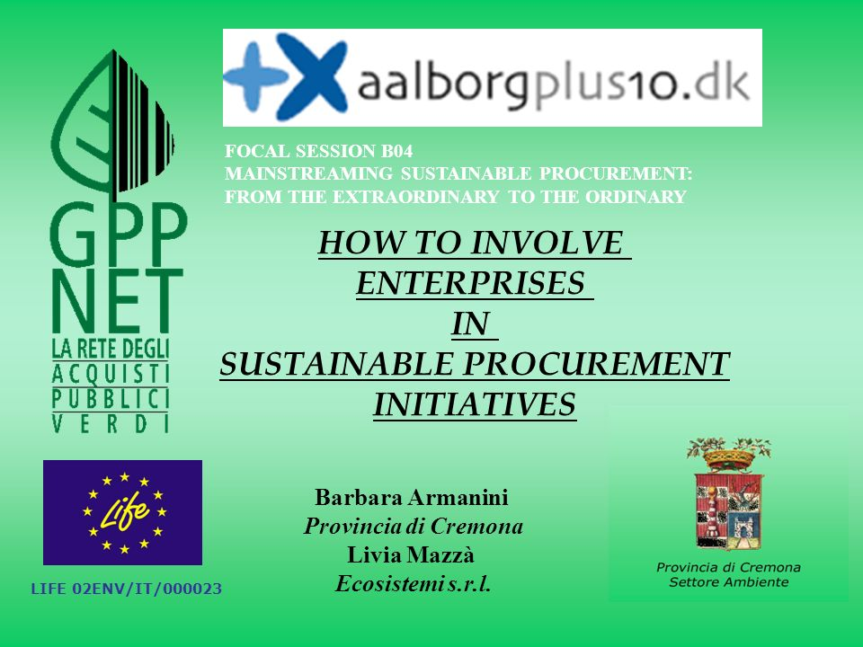 HOW TO INVOLVE ENTERPRISES IN SUSTAINABLE PROCUREMENT INITIATIVES FOCAL SESSION B04 MAINSTREAMING SUSTAINABLE PROCUREMENT: FROM THE EXTRAORDINARY TO THE ORDINARY Barbara Armanini Provincia di Cremona Livia Mazzà Ecosistemi s.r.l.