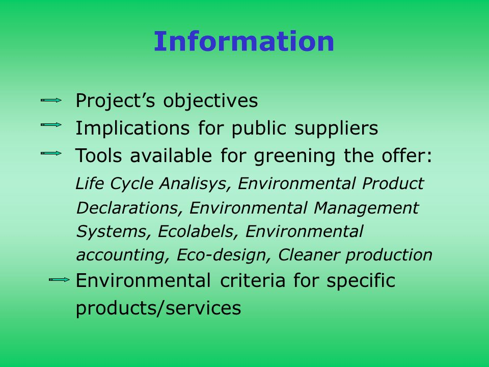 Information Projects objectives Implications for public suppliers Tools available for greening the offer: Life Cycle Analisys, Environmental Product Declarations, Environmental Management Systems, Ecolabels, Environmental accounting, Eco-design, Cleaner production Environmental criteria for specific products/services