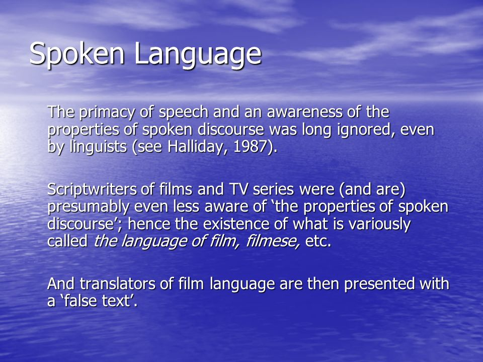 Spoken Language The primacy of speech and an awareness of the properties of spoken discourse was long ignored, even by linguists (see Halliday, 1987).
