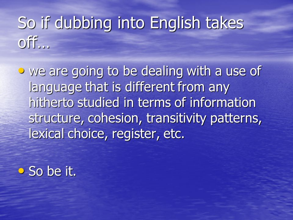 So if dubbing into English takes off… we are going to be dealing with a use of language that is different from any hitherto studied in terms of information structure, cohesion, transitivity patterns, lexical choice, register, etc.
