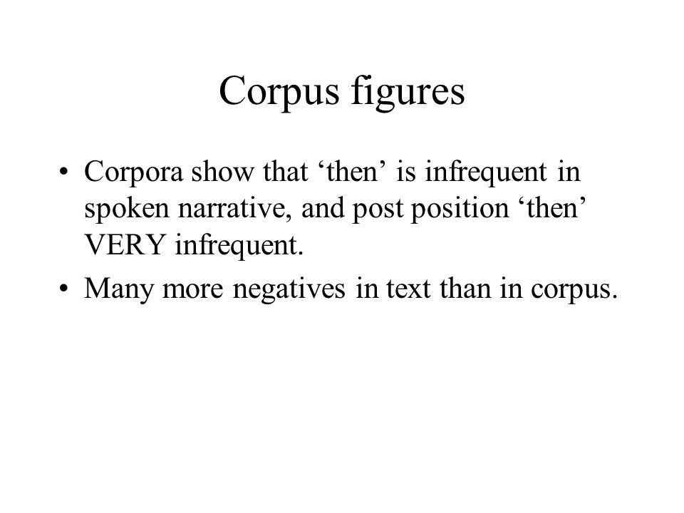 Corpus figures Corpora show that then is infrequent in spoken narrative, and post position then VERY infrequent.