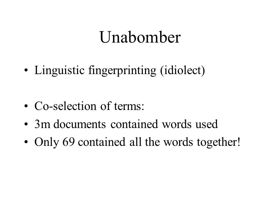 Unabomber Linguistic fingerprinting (idiolect) Co-selection of terms: 3m documents contained words used Only 69 contained all the words together!