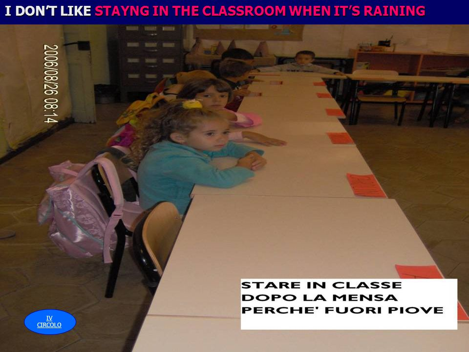 I DONT LIKE STAYNG IN THE CLASSROOM WHEN ITS RAINING IV CIRCOLO