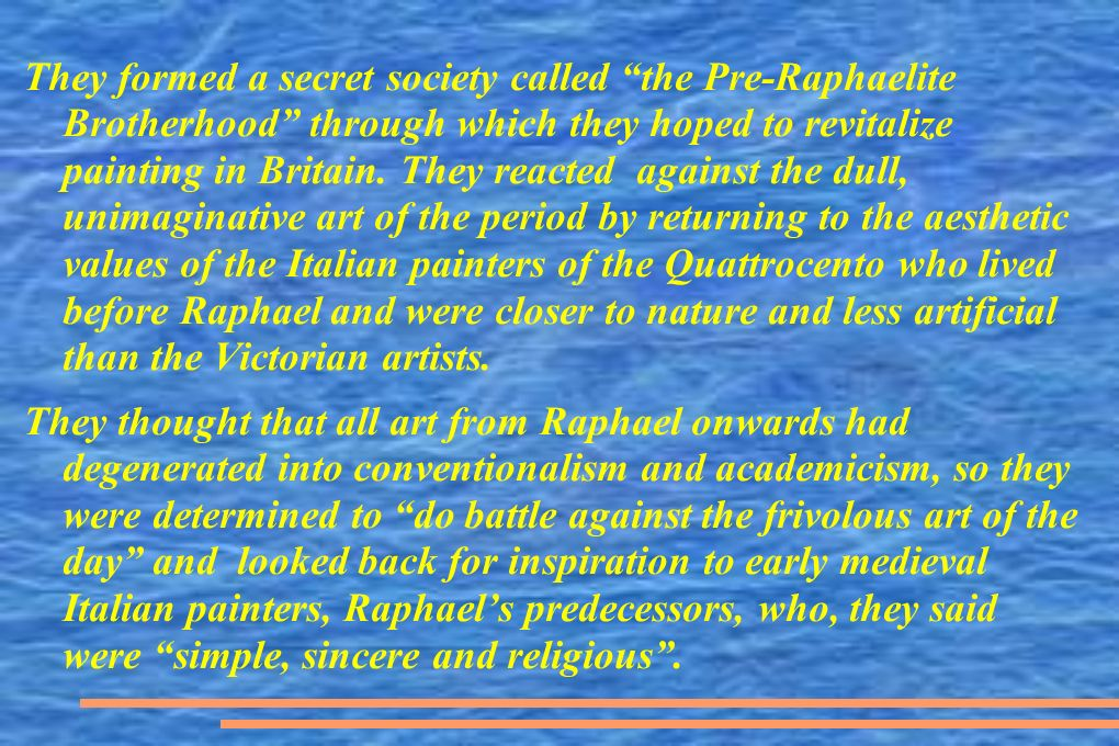 They formed a secret society called the Pre-Raphaelite Brotherhood through which they hoped to revitalize painting in Britain.