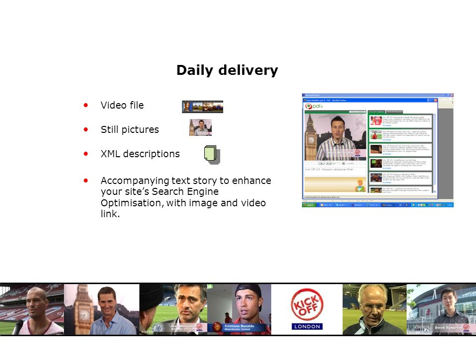 Daily delivery Video file Still pictures XML descriptions Accompanying text story to enhance your sites Search Engine Optimisation, with image and video link.
