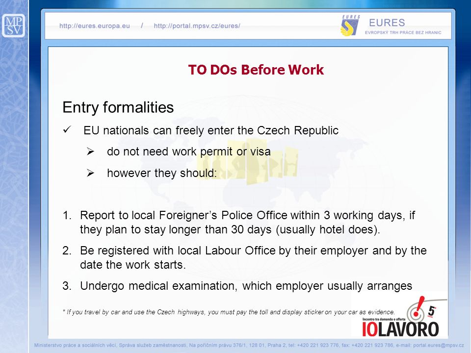 TO DOs Before Work Entry formalities EU nationals can freely enter the Czech Republic do not need work permit or visa however they should: 1.Report to local Foreigners Police Office within 3 working days, if they plan to stay longer than 30 days (usually hotel does).