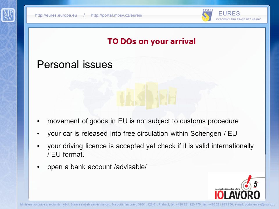 TO DOs on your arrival Personal issues movement of goods in EU is not subject to customs procedure your car is released into free circulation within Schengen / EU your driving licence is accepted yet check if it is valid internationally / EU format.