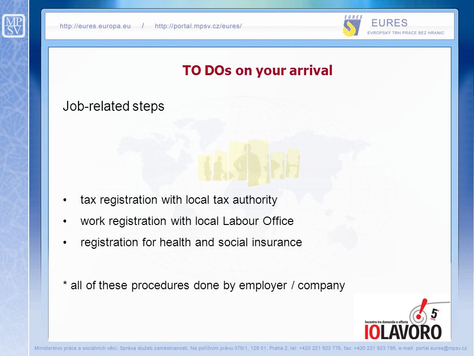 TO DOs on your arrival Job-related steps tax registration with local tax authority work registration with local Labour Office registration for health and social insurance * all of these procedures done by employer / company