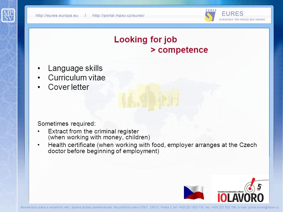 Looking for job > competence Language skills Curriculum vitae Cover letter Sometimes required: Extract from the criminal register (when working with money, children) Health certificate (when working with food, employer arranges at the Czech doctor before beginning of employment)