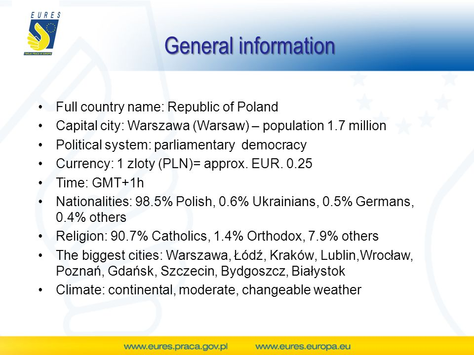General information Full country name: Republic of Poland Capital city: Warszawa (Warsaw) – population 1.7 million Political system: parliamentary democracy Currency: 1 zloty (PLN)= approx.