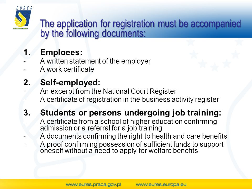 The application for registration must be accompanied by the following documents: 1.Emploees: -A written statement of the employer -A work certificate 2.Self-employed: -An excerpt from the National Court Register -A certificate of registration in the business activity register 3.Students or persons undergoing job training: -A certificate from a school of higher education confirming admission or a referral for a job training -A documents confirming the right to health and care benefits -A proof confirming possession of sufficient funds to support oneself without a need to apply for welfare benefits