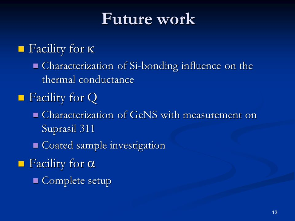 13 Future work Facility for Facility for Characterization of Si-bonding influence on the thermal conductance Characterization of Si-bonding influence on the thermal conductance Facility for Q Facility for Q Characterization of GeNS with measurement on Suprasil 311 Characterization of GeNS with measurement on Suprasil 311 Coated sample investigation Coated sample investigation Facility for Facility for Complete setup Complete setup
