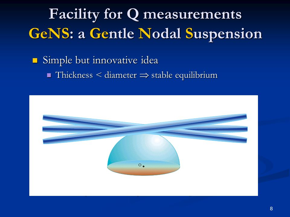 8 Facility for Q measurements GeNS: a Gentle Nodal Suspension Simple but innovative idea Simple but innovative idea Thickness < diameter stable equilibrium Thickness < diameter stable equilibrium Advantages w.r.t.