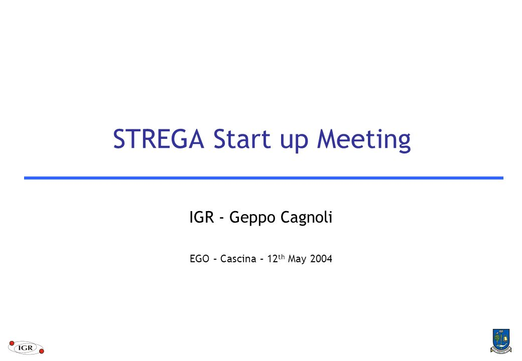 STREGA Start up Meeting IGR - Geppo Cagnoli EGO – Cascina – 12 th May 2004
