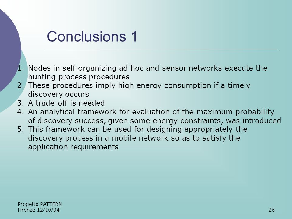 Progetto PATTERN Firenze 12/10/0426 Conclusions 1 1.Nodes in self-organizing ad hoc and sensor networks execute the hunting process procedures 2.These procedures imply high energy consumption if a timely discovery occurs 3.A trade-off is needed 4.An analytical framework for evaluation of the maximum probability of discovery success, given some energy constraints, was introduced 5.This framework can be used for designing appropriately the discovery process in a mobile network so as to satisfy the application requirements