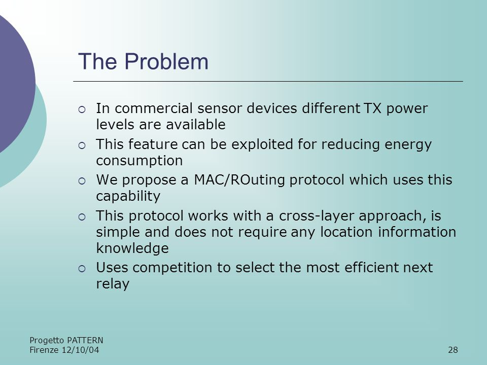 Progetto PATTERN Firenze 12/10/0428 The Problem In commercial sensor devices different TX power levels are available This feature can be exploited for reducing energy consumption We propose a MAC/ROuting protocol which uses this capability This protocol works with a cross-layer approach, is simple and does not require any location information knowledge Uses competition to select the most efficient next relay