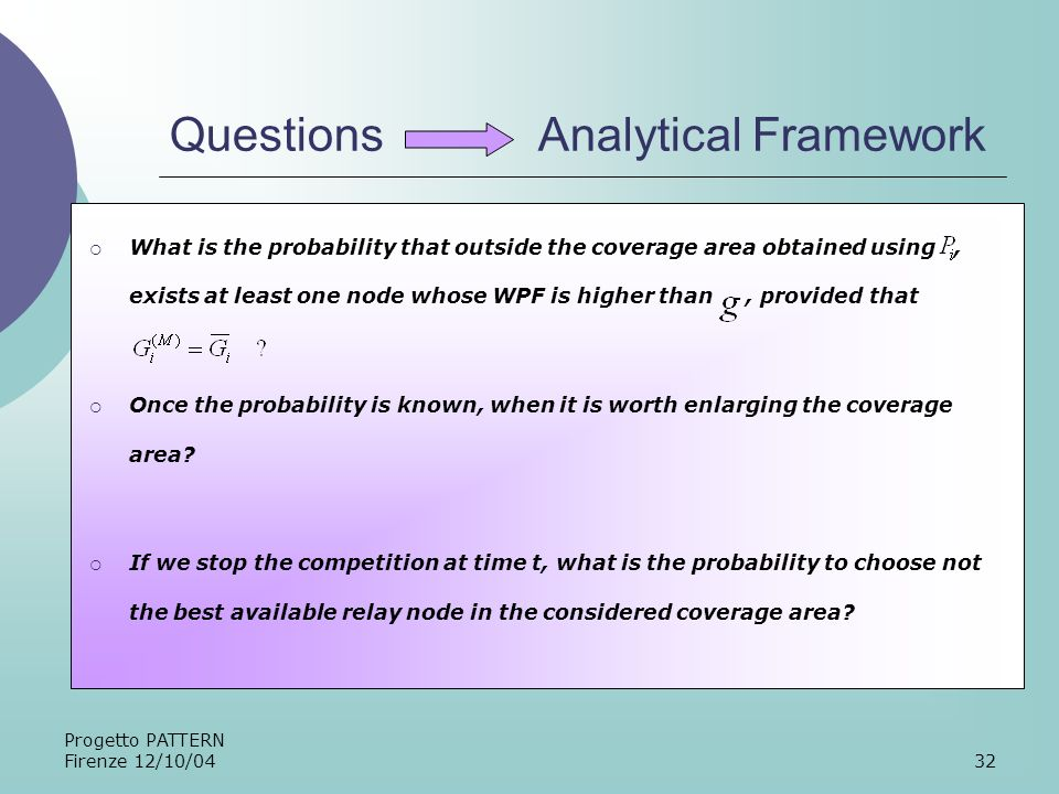 Progetto PATTERN Firenze 12/10/0432 Questions Analytical Framework What is the probability that outside the coverage area obtained using, exists at least one node whose WPF is higher than, provided that Once the probability is known, when it is worth enlarging the coverage area.