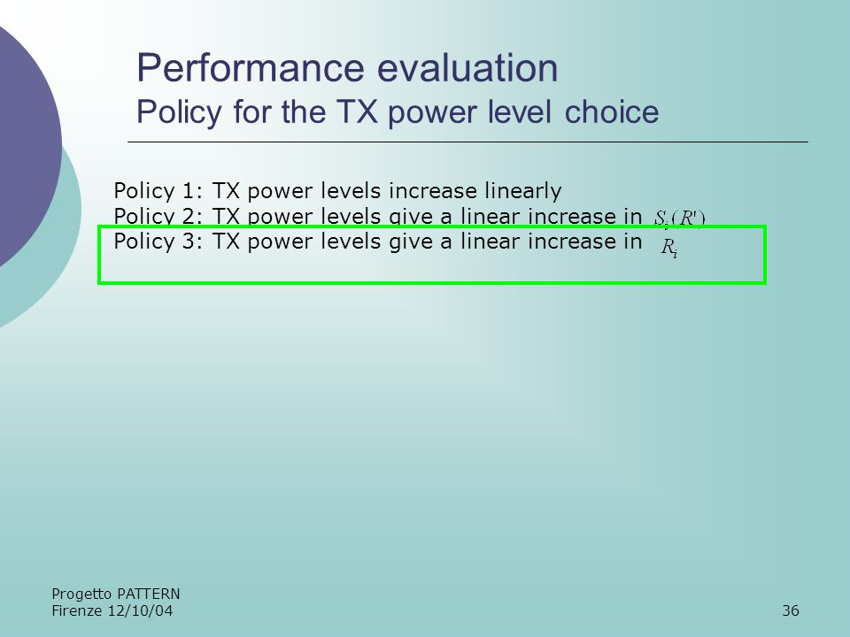Progetto PATTERN Firenze 12/10/0436 Performance evaluation Policy for the TX power level choice Policy 1: TX power levels increase linearly Policy 2: TX power levels give a linear increase in Policy 3: TX power levels give a linear increase in