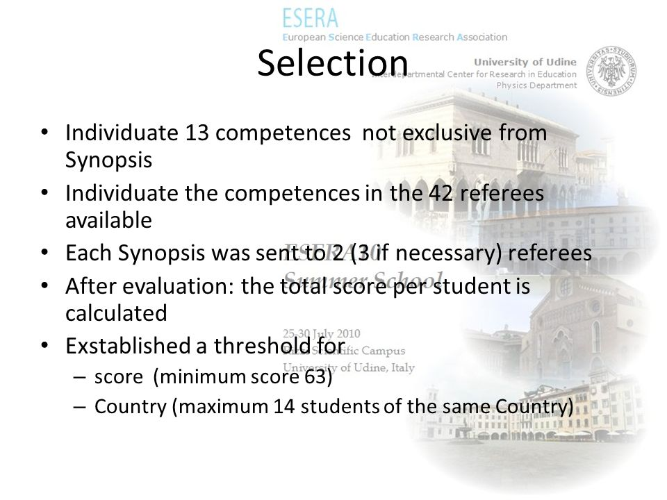 Selection Individuate 13 competences not exclusive from Synopsis Individuate the competences in the 42 referees available Each Synopsis was sent to 2 (3 if necessary) referees After evaluation: the total score per student is calculated Exstablished a threshold for – score (minimum score 63) – Country (maximum 14 students of the same Country)