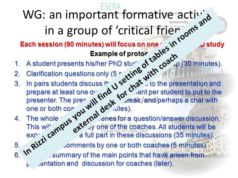 WG: an important formative activity in a group of critical friends Each session (90 minutes) will focus on one students PhD study Example of protocol 1.A student presents his/her PhD study to the group (30 minutes).