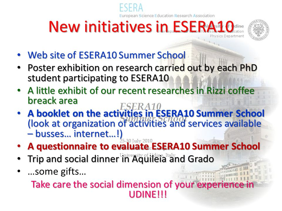 New initiatives in ESERA10 Web site of ESERA10 Summer School Web site of ESERA10 Summer School Poster exhibition on research carried out by each PhD student participating to ESERA10 Poster exhibition on research carried out by each PhD student participating to ESERA10 A little exhibit of our recent researches in Rizzi coffee breack area A little exhibit of our recent researches in Rizzi coffee breack area A booklet on the activities in ESERA10 Summer School (look at organization of activities and services available – busses… internet…!) A booklet on the activities in ESERA10 Summer School (look at organization of activities and services available – busses… internet…!) A questionnaire to evaluate ESERA10 Summer School A questionnaire to evaluate ESERA10 Summer School Trip and social dinner in Aquileia and Grado Trip and social dinner in Aquileia and Grado …some gifts… Take care the social dimension of your experience in UDINE!!!