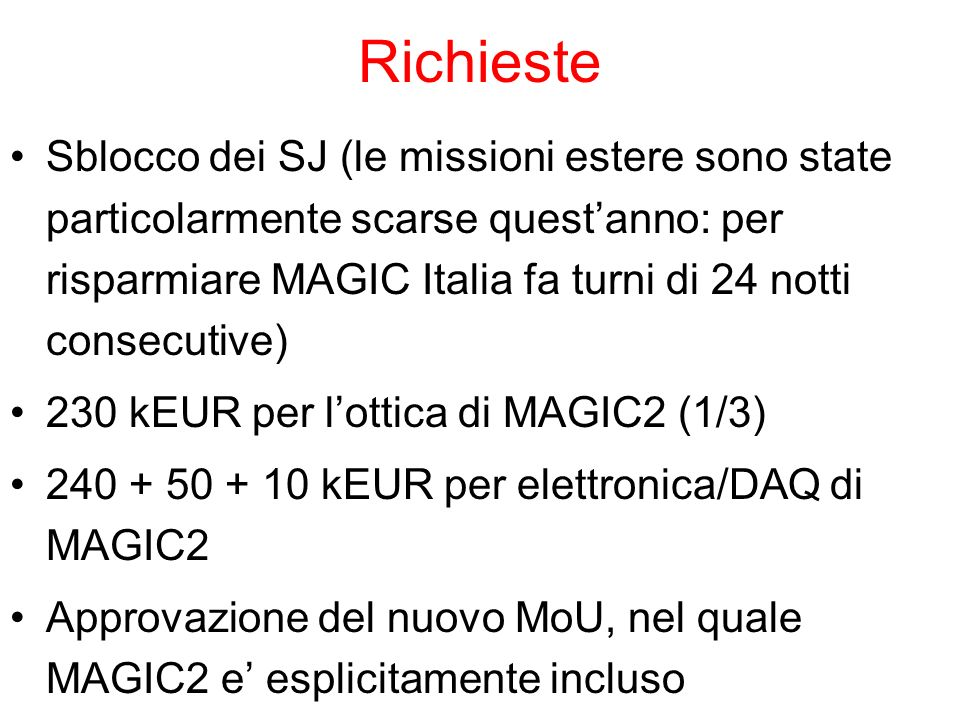 Richieste Sblocco dei SJ (le missioni estere sono state particolarmente scarse questanno: per risparmiare MAGIC Italia fa turni di 24 notti consecutive) 230 kEUR per lottica di MAGIC2 (1/3) kEUR per elettronica/DAQ di MAGIC2 Approvazione del nuovo MoU, nel quale MAGIC2 e esplicitamente incluso
